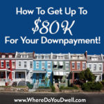 How To Get Up To $80K For Your Downpayment!
