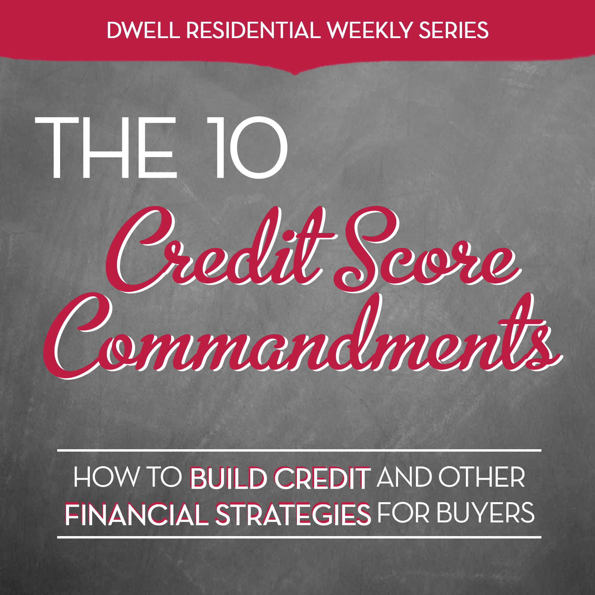 They're your handy reminder of what NOT to do – so you can keep your credit score on track from start to finish. Better yet, follow them well before you even start looking for a home so your finances and score will be well regarded by lenders.